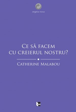 Catherine Malabou - Ce să facem cu creierul nostru?