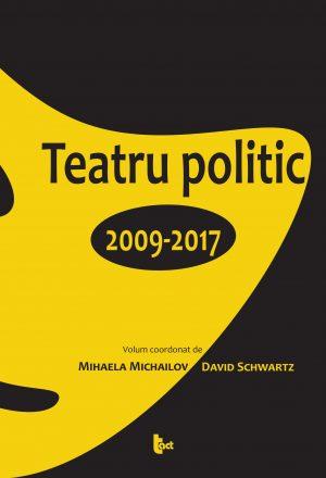 Teatru politic. 2009-2017. Volum coordonat de Mihaela Michailov si David Schwartz