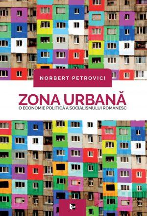 Norbert Petrovici - Zona urbană. O economie politică a socialismului românesc