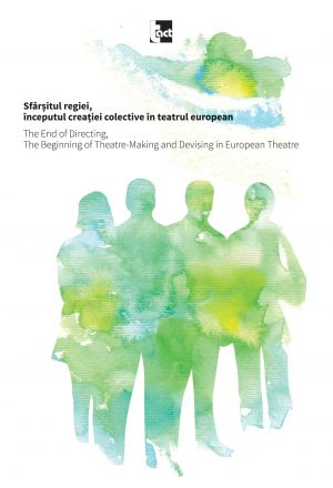 Sfârșitul regiei, începutul creației colective în teatrul european.The End of Directing, The Beginning of Theatre-Making and Devising in European Theatre