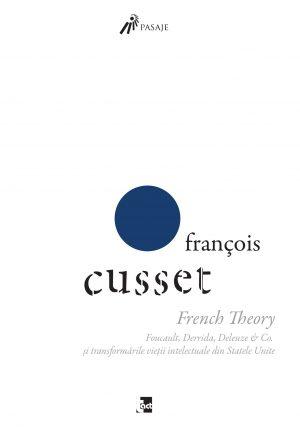 FRANÇOIS CUSSET - French Theory. Foucault, Derrida, Deleuze & Co. și transformările vieții intelectuale din Statele Unite